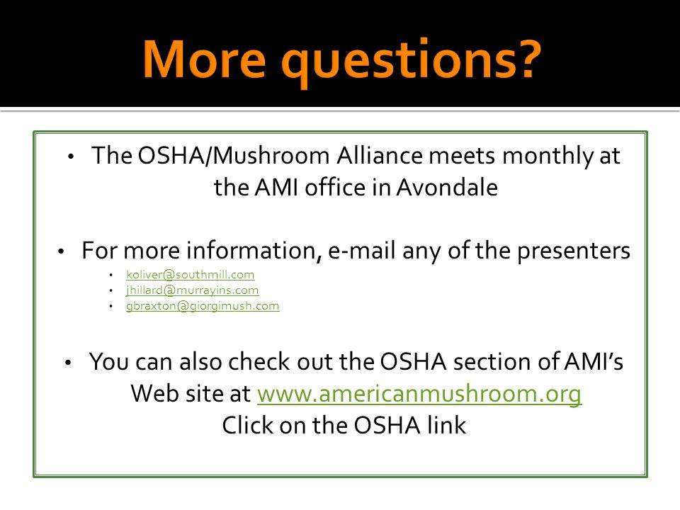 The OSHA/Mushroom Alliance meets monthly at the AMI office in Avondale For more information, e-mail any of the presenters koliver@southmill.com jhillard@murrayins.com gbraxton@giorgimush.com You can also check out the OSHA section of AMI's Web site at www.americanmushroom.orgwww.americanmushroom.org Click on the OSHA link