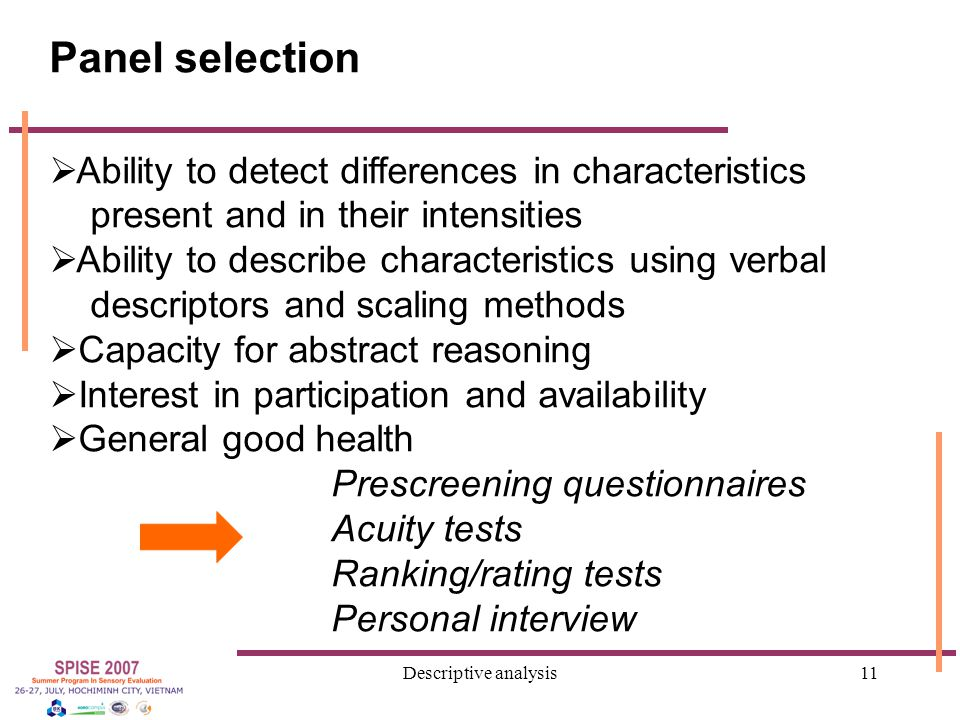 Descriptive analysis11 Panel selection  Ability to detect differences in characteristics present and in their intensities  Ability to describe characteristics using verbal descriptors and scaling methods  Capacity for abstract reasoning  Interest in participation and availability  General good health Prescreening questionnaires Acuity tests Ranking/rating tests Personal interview