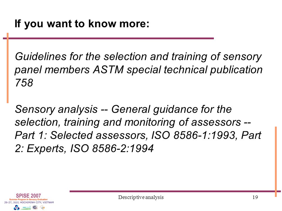 Descriptive analysis19 If you want to know more: Guidelines for the selection and training of sensory panel members ASTM special technical publication 758 Sensory analysis -- General guidance for the selection, training and monitoring of assessors -- Part 1: Selected assessors, ISO 8586-1:1993, Part 2: Experts, ISO 8586-2:1994