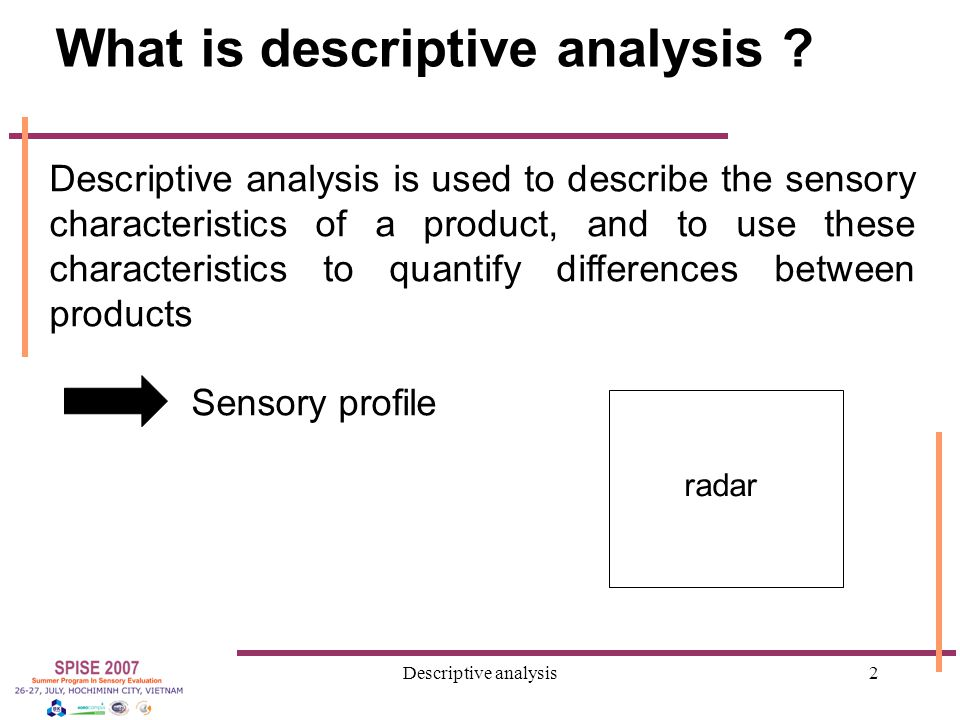 Descriptive analysis23 Reduction of the list 1)Rearrange the list in family of terms (appearance, aroma, textures …) 2) Discuss with panelists to suppress: Hedonic and quantitative terms Redundant terms (synonyms) Non relevant terms