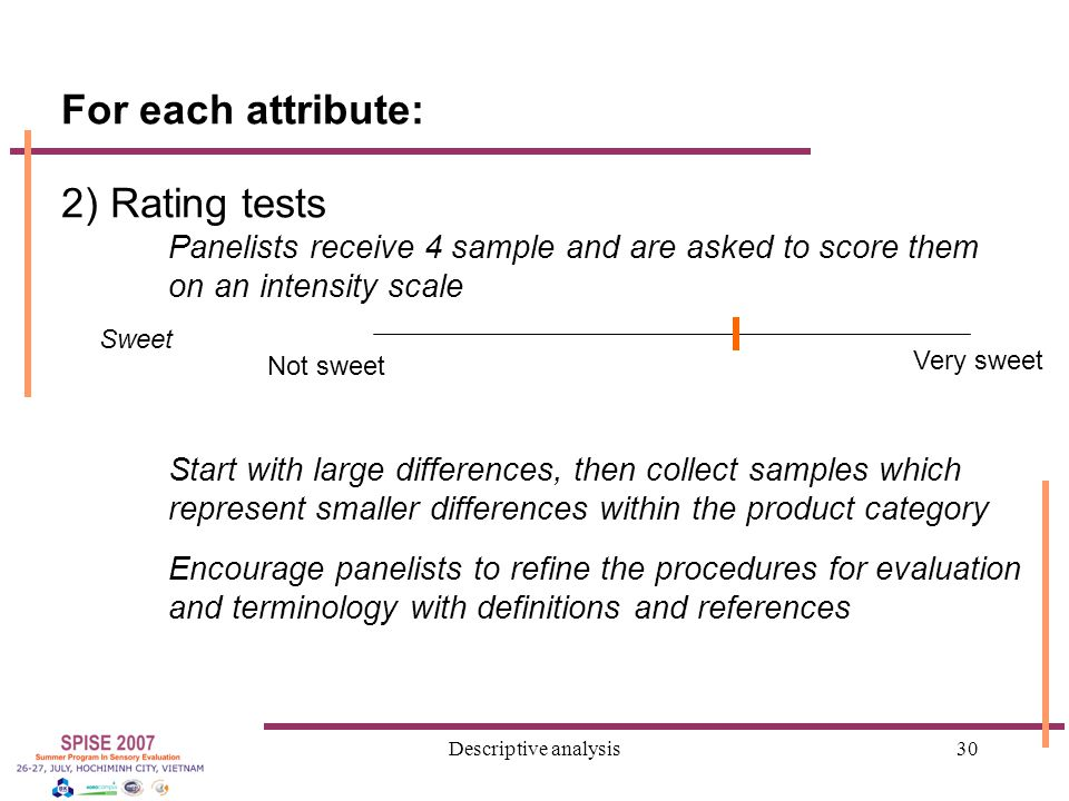 Descriptive analysis30 For each attribute: 2) Rating tests Panelists receive 4 sample and are asked to score them on an intensity scale Start with large differences, then collect samples which represent smaller differences within the product category Encourage panelists to refine the procedures for evaluation and terminology with definitions and references Not sweet Sweet Very sweet