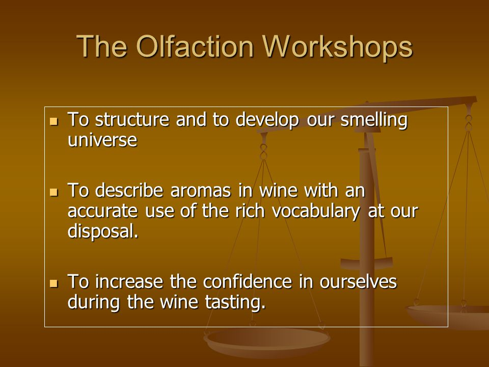 The Olfaction Workshops To structure and to develop our smelling universe To structure and to develop our smelling universe To describe aromas in wine with an accurate use of the rich vocabulary at our disposal.