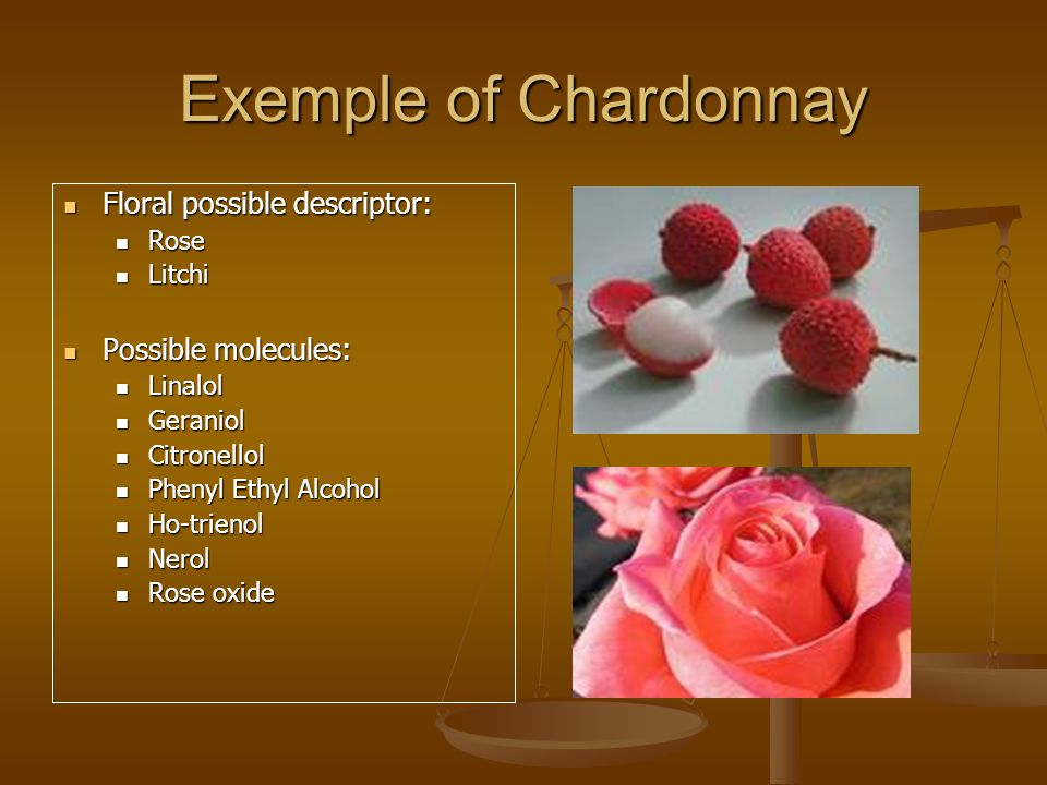 Exemple of Chardonnay Floral possible descriptor: Floral possible descriptor: Rose Rose Litchi Litchi Possible molecules: Possible molecules: Linalol Linalol Geraniol Geraniol Citronellol Citronellol Phenyl Ethyl Alcohol Phenyl Ethyl Alcohol Ho-trienol Ho-trienol Nerol Nerol Rose oxide Rose oxide