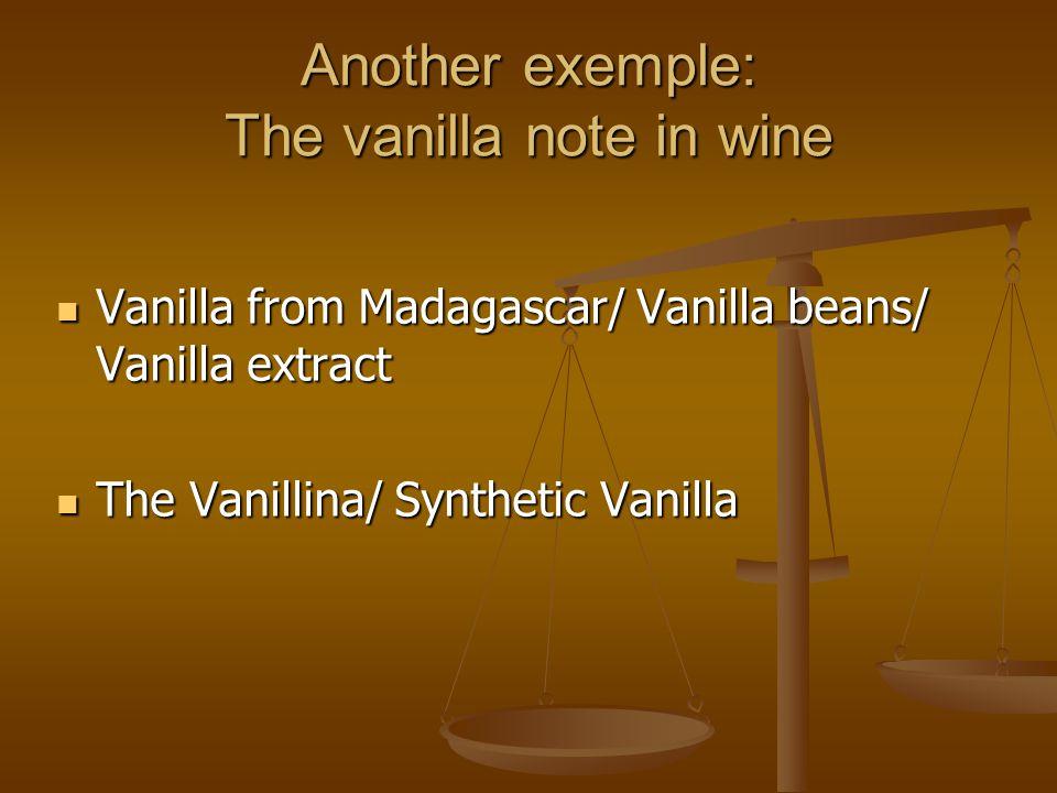 Another exemple: The vanilla note in wine Vanilla from Madagascar/ Vanilla beans/ Vanilla extract Vanilla from Madagascar/ Vanilla beans/ Vanilla extract The Vanillina/ Synthetic Vanilla The Vanillina/ Synthetic Vanilla