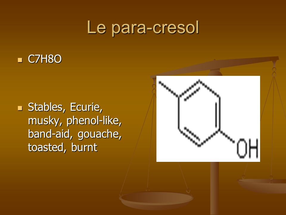 Le para-cresol C7H8O C7H8O Stables, Ecurie, musky, phenol-like, band-aid, gouache, toasted, burnt Stables, Ecurie, musky, phenol-like, band-aid, gouache, toasted, burnt