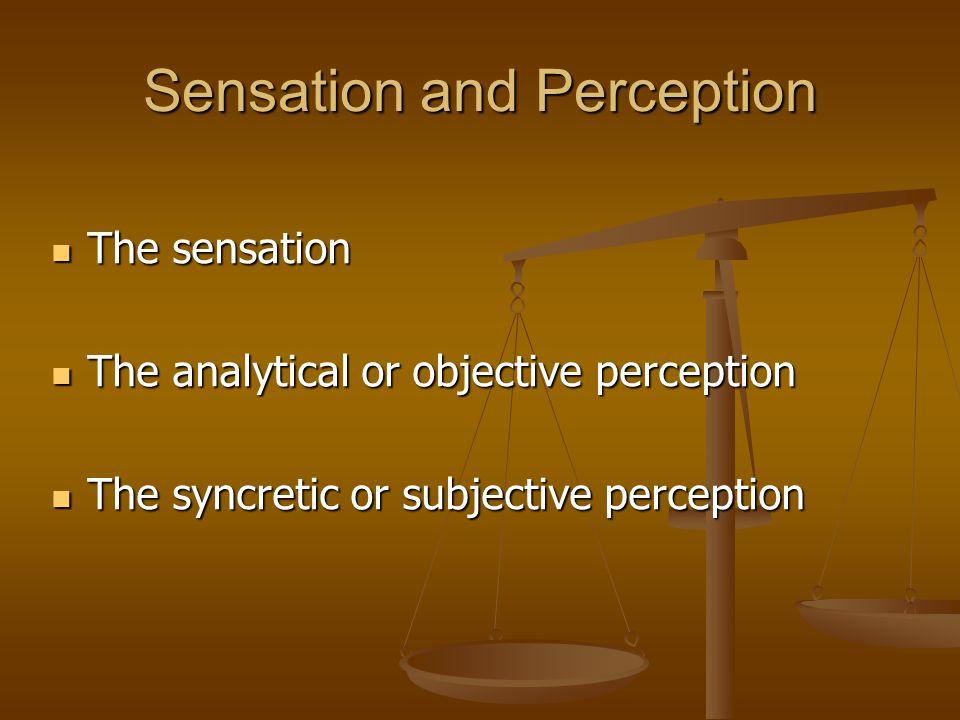 Sensation and Perception The sensation The sensation The analytical or objective perception The analytical or objective perception The syncretic or subjective perception The syncretic or subjective perception