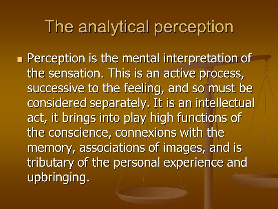 The analytical perception Perception is the mental interpretation of the sensation.