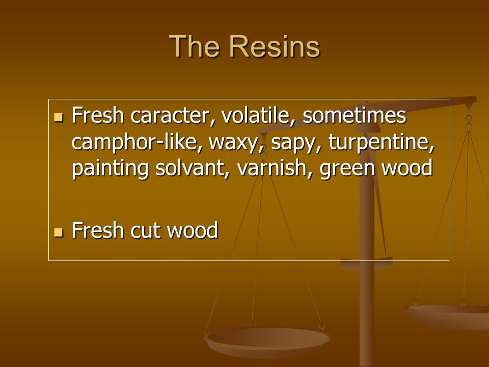 The Resins Fresh caracter, volatile, sometimes camphor-like, waxy, sapy, turpentine, painting solvant, varnish, green wood Fresh caracter, volatile, sometimes camphor-like, waxy, sapy, turpentine, painting solvant, varnish, green wood Fresh cut wood Fresh cut wood