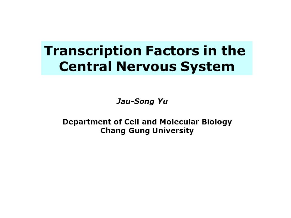 Transcription Factors in the Central Nervous System Jau-Song Yu Department of Cell and Molecular Biology Chang Gung University