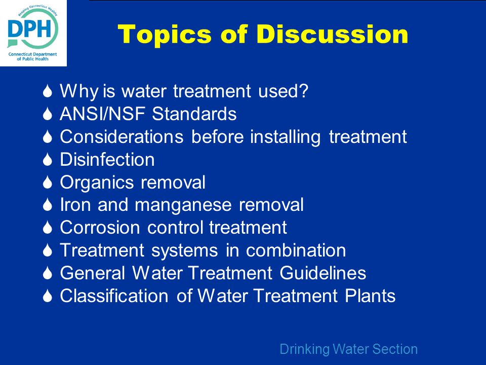 Drinking Water Section Topics of Discussion  Why is water treatment used?  ANSI/NSF Standards  Considerations before installing treatment  Disinfe