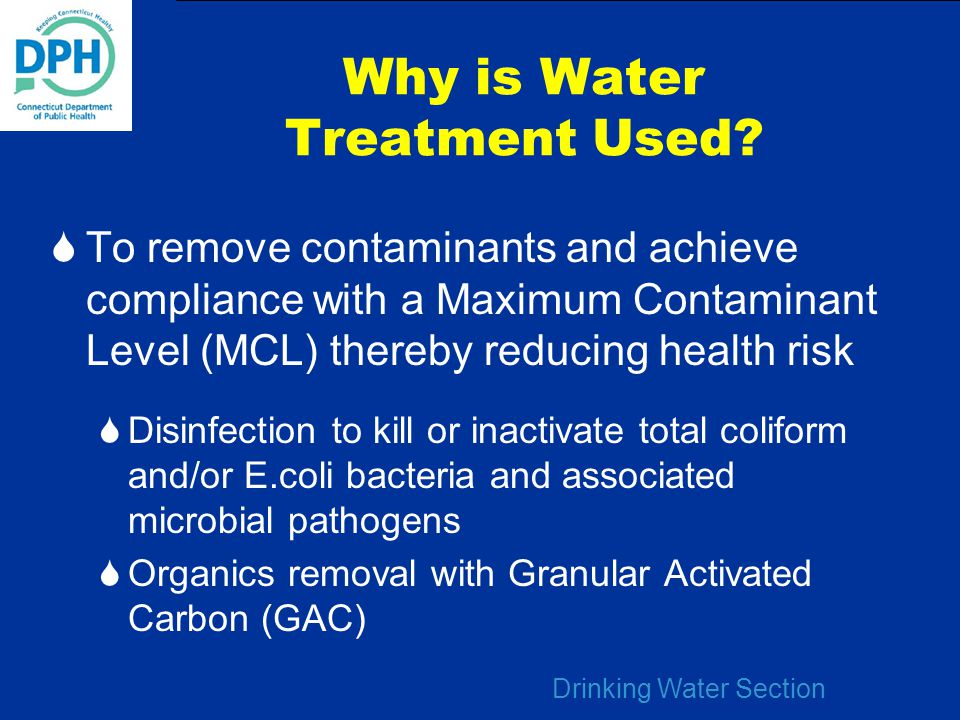 Drinking Water Section Why is Water Treatment Used?  To remove contaminants and achieve compliance with a Maximum Contaminant Level (MCL) thereby red