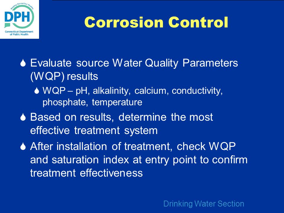 Drinking Water Section Corrosion Control  Evaluate source Water Quality Parameters (WQP) results  WQP – pH, alkalinity, calcium, conductivity, phosp