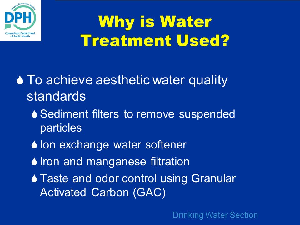 Drinking Water Section Why is Water Treatment Used?  To achieve aesthetic water quality standards  Sediment filters to remove suspended particles 