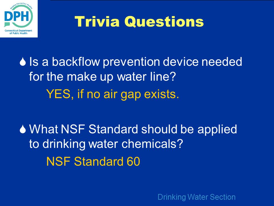 Drinking Water Section Trivia Questions  Is a backflow prevention device needed for the make up water line? YES, if no air gap exists.  What NSF Sta