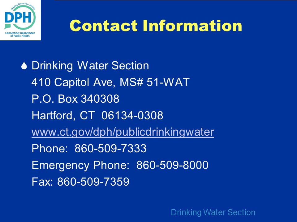 Drinking Water Section Contact Information  Drinking Water Section 410 Capitol Ave, MS# 51-WAT P.O. Box 340308 Hartford, CT 06134-0308 www.ct.gov/dph