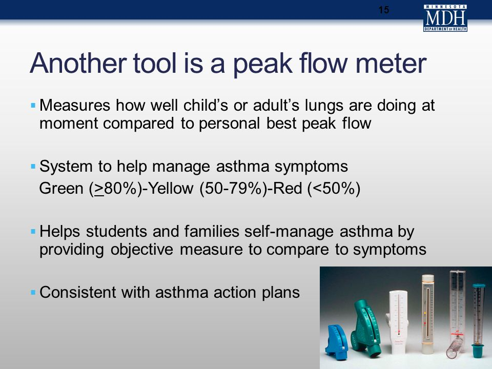 15 Another tool is a peak flow meter  Measures how well child's or adult's lungs are doing at moment compared to personal best peak flow  System to