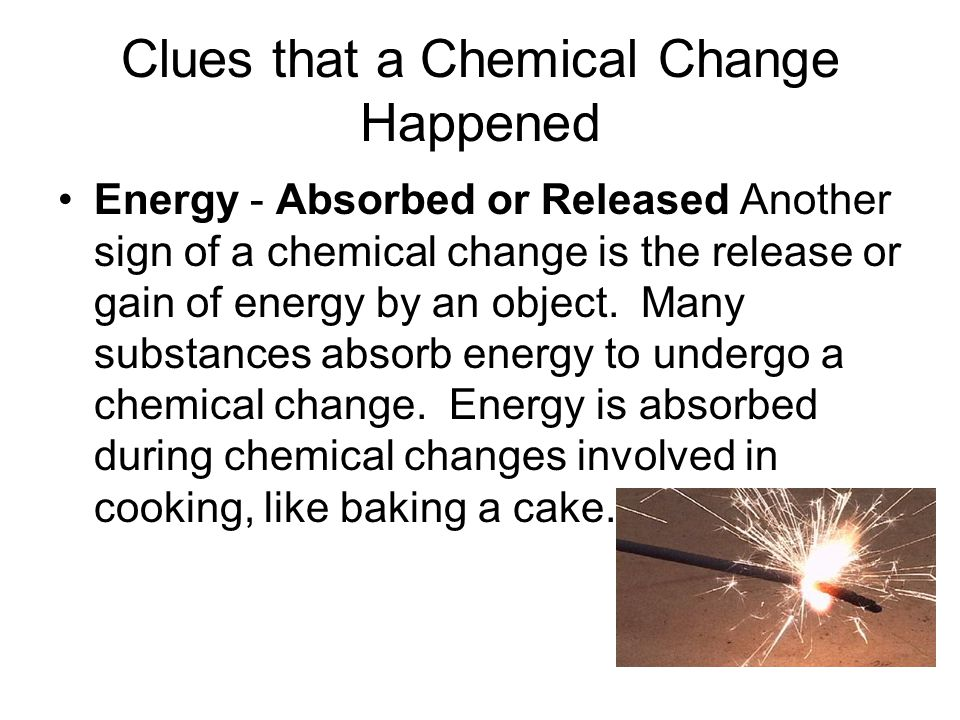 Clues that a Chemical Change Happened Energy - Absorbed or Released Another sign of a chemical change is the release or gain of energy by an object.