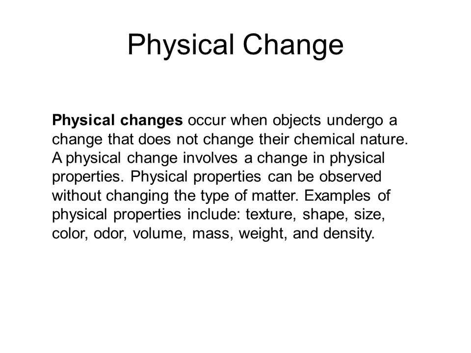 Physical Change Physical changes occur when objects undergo a change that does not change their chemical nature.