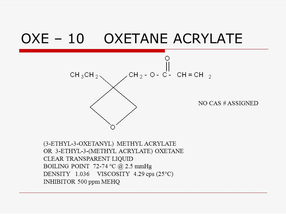 OXE – 10 OXETANE ACRYLATE (3-ETHYL-3-OXETANYL) METHYL ACRYLATE OR 3-ETHYL-3-(METHYL ACRYLATE) OXETANE CLEAR TRANSPARENT LIQUID BOILING POINT 72-74 °C