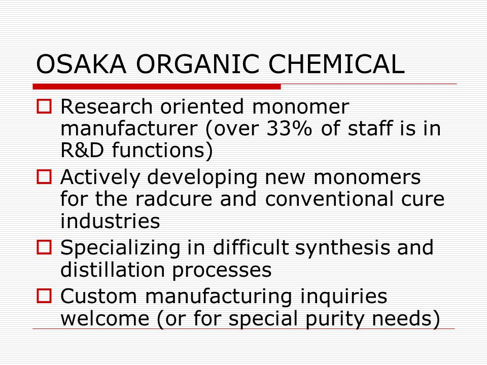 OSAKA ORGANIC CHEMICAL  Research oriented monomer manufacturer (over 33% of staff is in R&D functions)  Actively developing new monomers for the rad