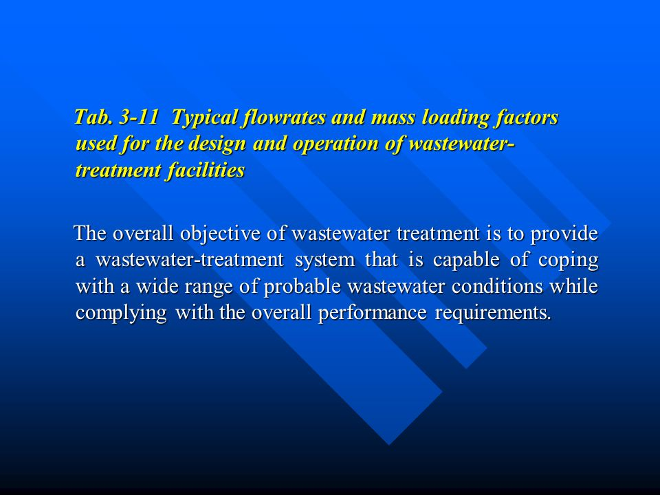 Tab. 3-11 Typical flowrates and mass loading factors used for the design and operation of wastewater- treatment facilities Tab. 3-11 Typical flowrates