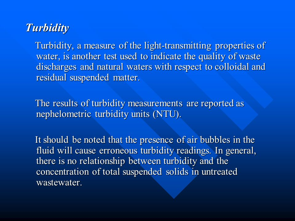Turbidity Turbidity, a measure of the light-transmitting properties of water, is another test used to indicate the quality of waste discharges and nat
