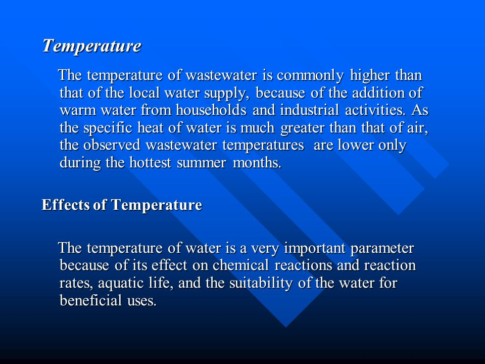 Temperature The temperature of wastewater is commonly higher than that of the local water supply, because of the addition of warm water from household