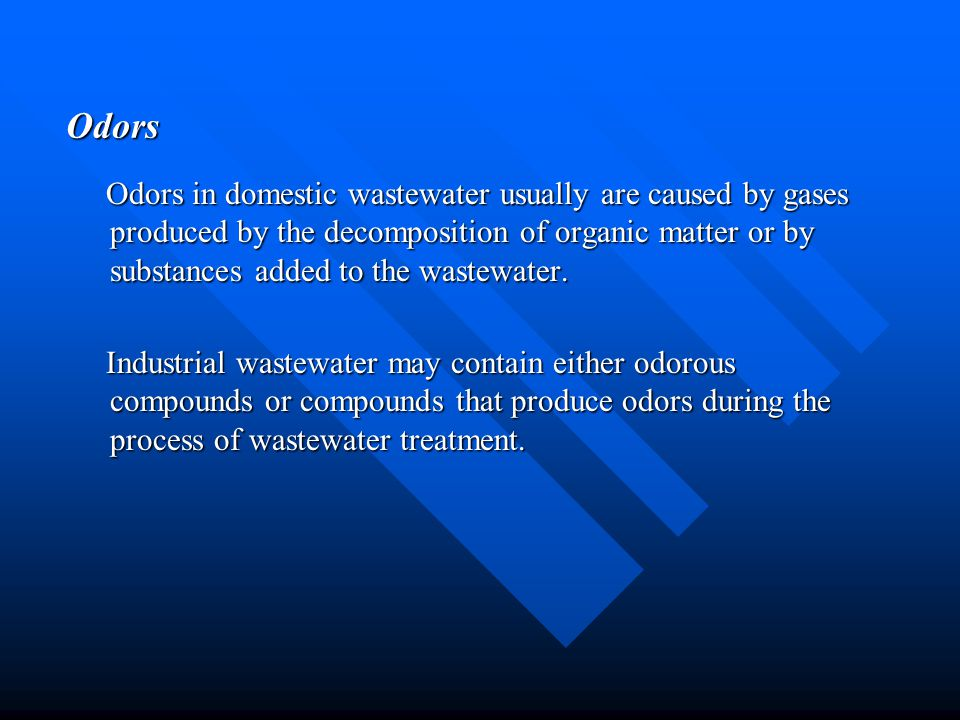 Odors Odors in domestic wastewater usually are caused by gases produced by the decomposition of organic matter or by substances added to the wastewate
