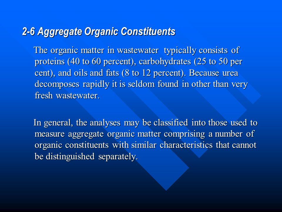 2-6 Aggregate Organic Constituents The organic matter in wastewater typically consists of proteins (40 to 60 percent), carbohydrates (25 to 50 per cen