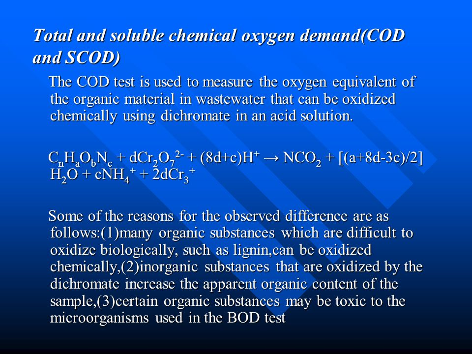 Total and soluble chemical oxygen demand(COD and SCOD) The COD test is used to measure the oxygen equivalent of the organic material in wastewater tha