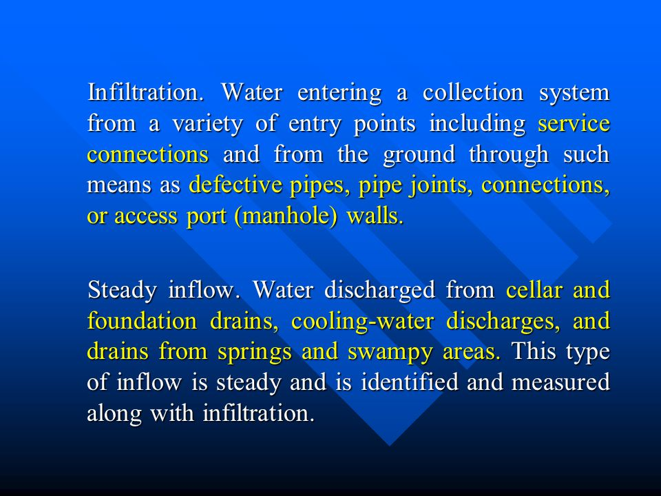 Infiltration. Water entering a collection system from a variety of entry points including service connections and from the ground through such means a