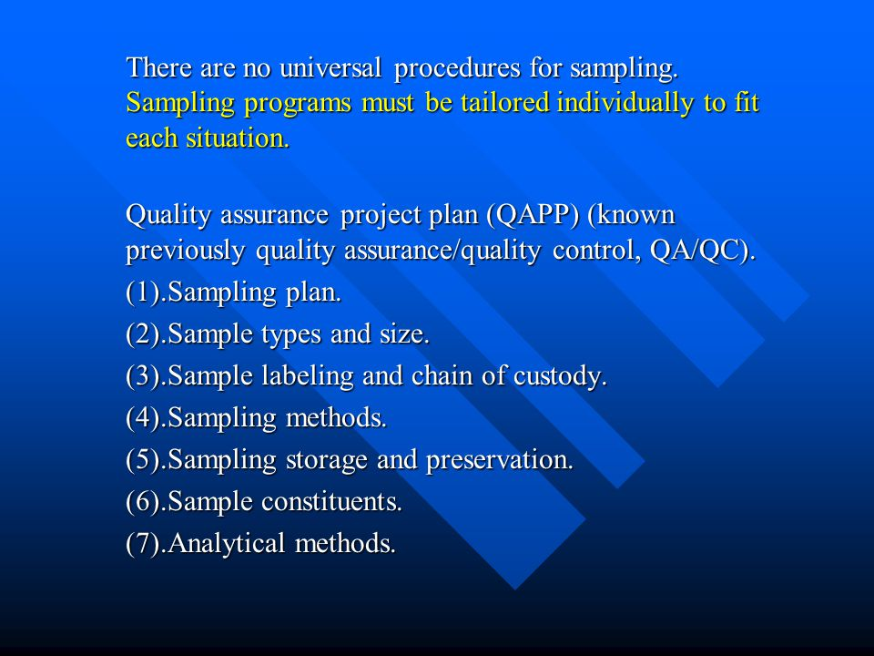 There are no universal procedures for sampling. Sampling programs must be tailored individually to fit each situation. Quality assurance project plan