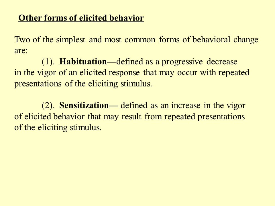 Other forms of elicited behavior Two of the simplest and most common forms of behavioral change are: (1).