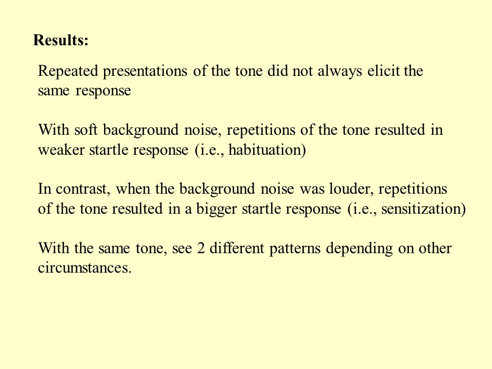 Repeated presentations of the tone did not always elicit the same response With soft background noise, repetitions of the tone resulted in weaker startle response (i.e., habituation) In contrast, when the background noise was louder, repetitions of the tone resulted in a bigger startle response (i.e., sensitization) With the same tone, see 2 different patterns depending on other circumstances.