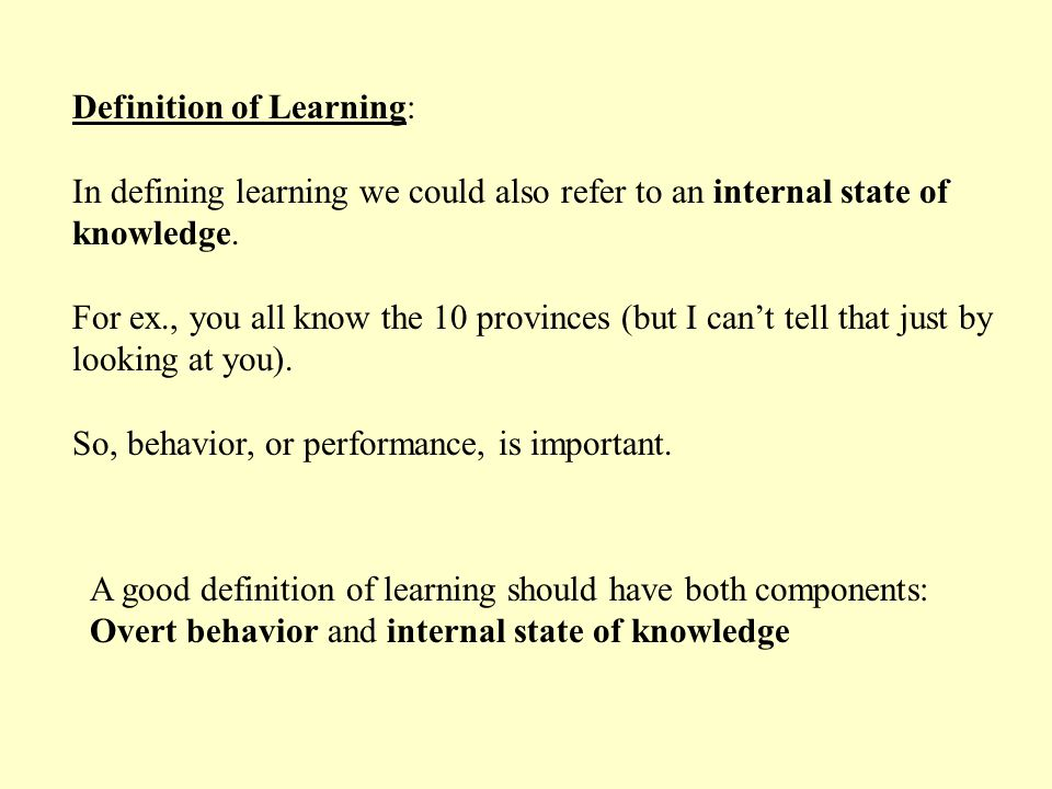 A good definition of learning should have both components: Overt behavior and internal state of knowledge Definition of Learning: In defining learning we could also refer to an internal state of knowledge.