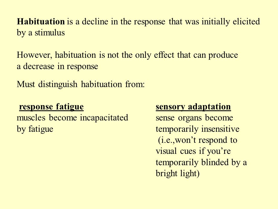 Must distinguish habituation from: response fatigue sensory adaptation muscles become incapacitatedsense organs become by fatiguetemporarily insensitive (i.e.,won't respond to visual cues if you're temporarily blinded by a bright light) Habituation is a decline in the response that was initially elicited by a stimulus However, habituation is not the only effect that can produce a decrease in response