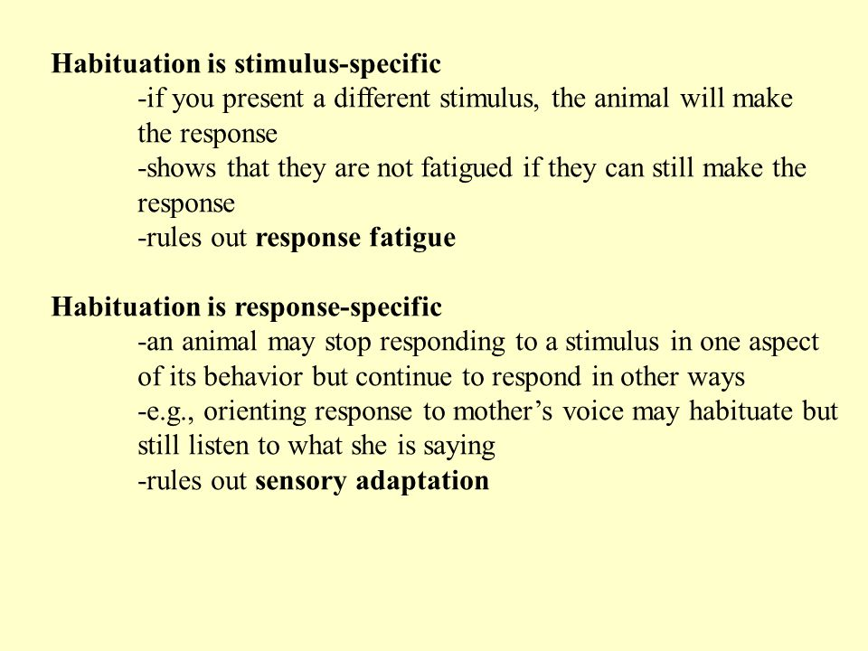 Habituation is stimulus-specific -if you present a different stimulus, the animal will make the response -shows that they are not fatigued if they can still make the response -rules out response fatigue Habituation is response-specific -an animal may stop responding to a stimulus in one aspect of its behavior but continue to respond in other ways -e.g., orienting response to mother's voice may habituate but still listen to what she is saying -rules out sensory adaptation