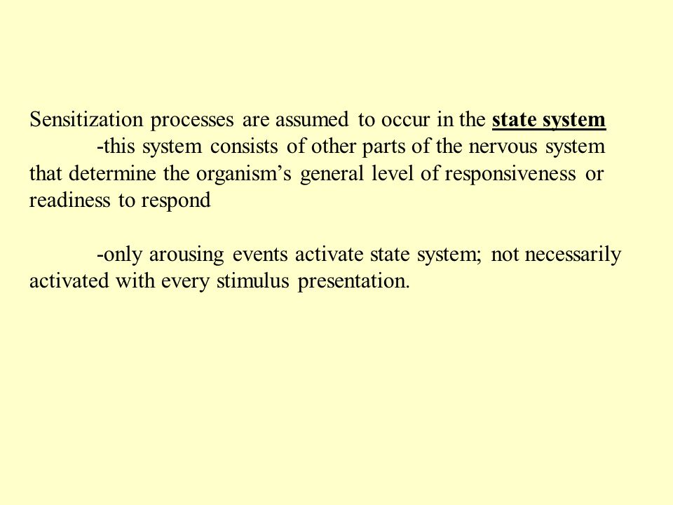 Sensitization processes are assumed to occur in the state system -this system consists of other parts of the nervous system that determine the organism's general level of responsiveness or readiness to respond -only arousing events activate state system; not necessarily activated with every stimulus presentation.