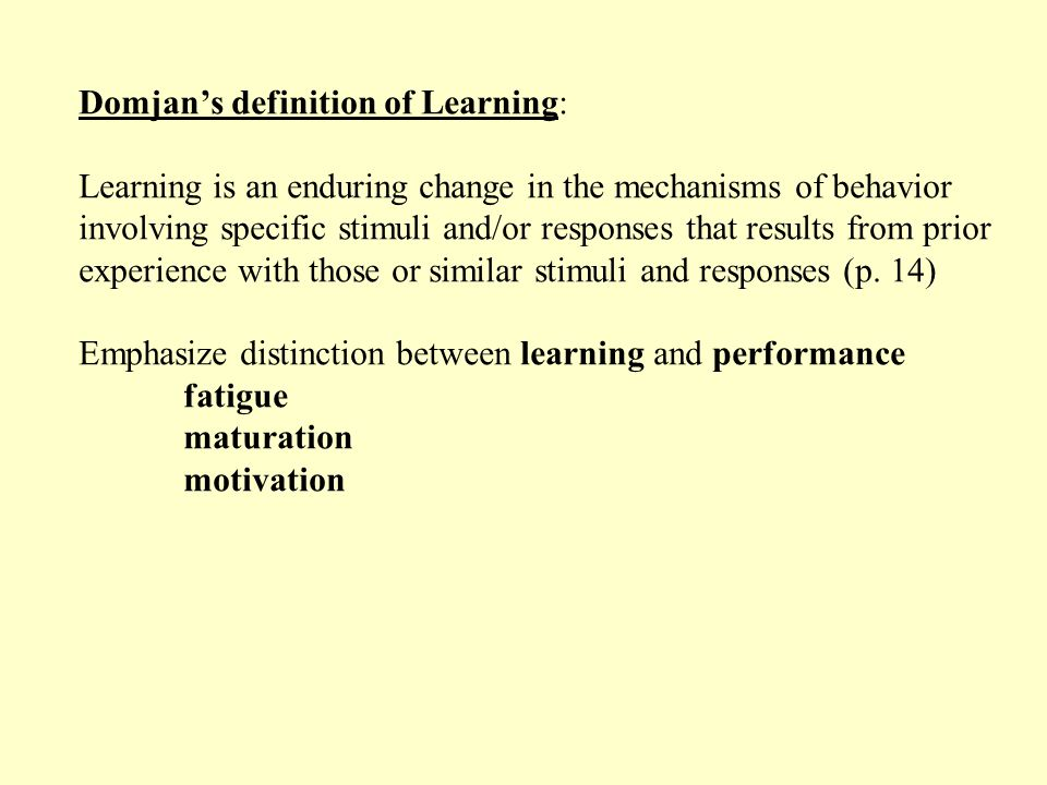 Domjan's definition of Learning: Learning is an enduring change in the mechanisms of behavior involving specific stimuli and/or responses that results from prior experience with those or similar stimuli and responses (p.