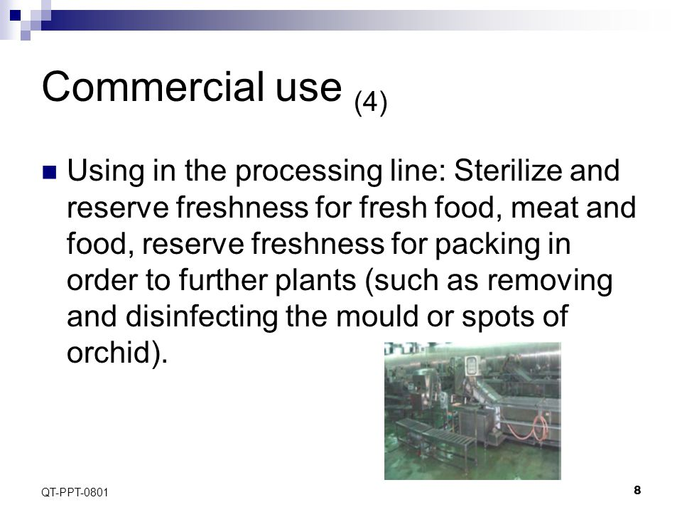 8 QT-PPT-0801 Commercial use (4) Using in the processing line: Sterilize and reserve freshness for fresh food, meat and food, reserve freshness for packing in order to further plants (such as removing and disinfecting the mould or spots of orchid).