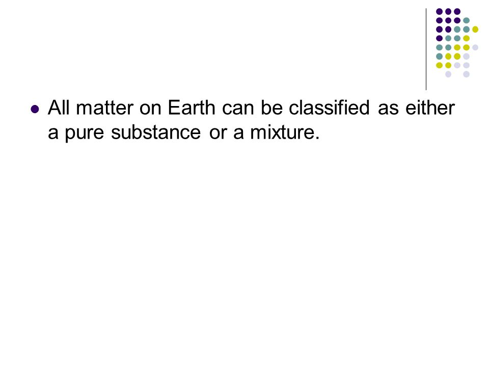 All matter on Earth can be classified as either a pure substance or a mixture.