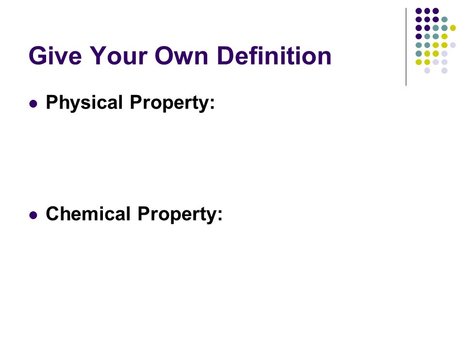 Give Your Own Definition Physical Property: Chemical Property: