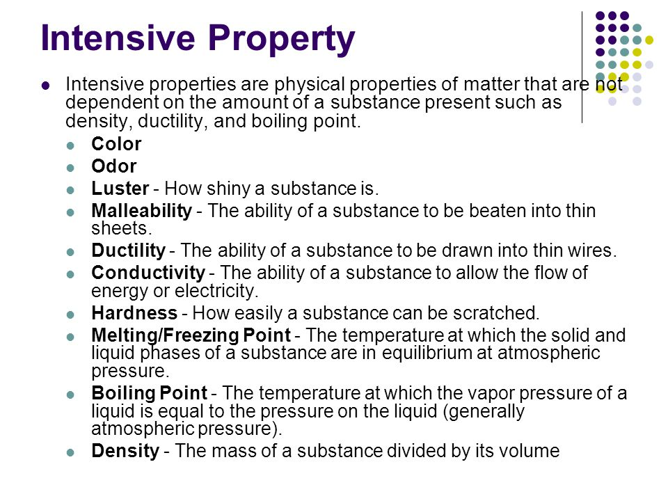 Intensive Property Intensive properties are physical properties of matter that are not dependent on the amount of a substance present such as density,