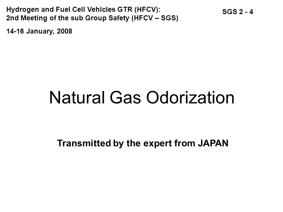 Natural Gas Odorization Transmitted by the expert from JAPAN SGS 2 - 4 14-16 January, 2008 Hydrogen and Fuel Cell Vehicles GTR (HFCV): 2nd Meeting of the sub Group Safety (HFCV – SGS)