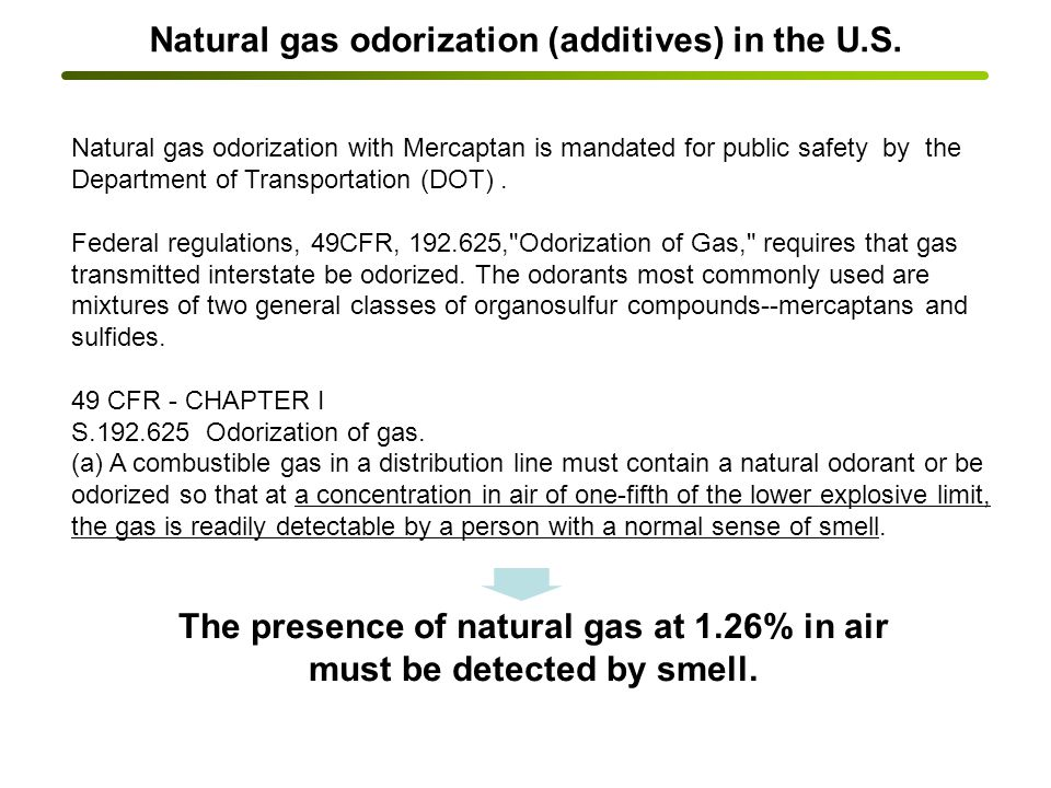 Odourants are added to natural gas to give it the familiar gas smell, as without the odourants it has no smell.