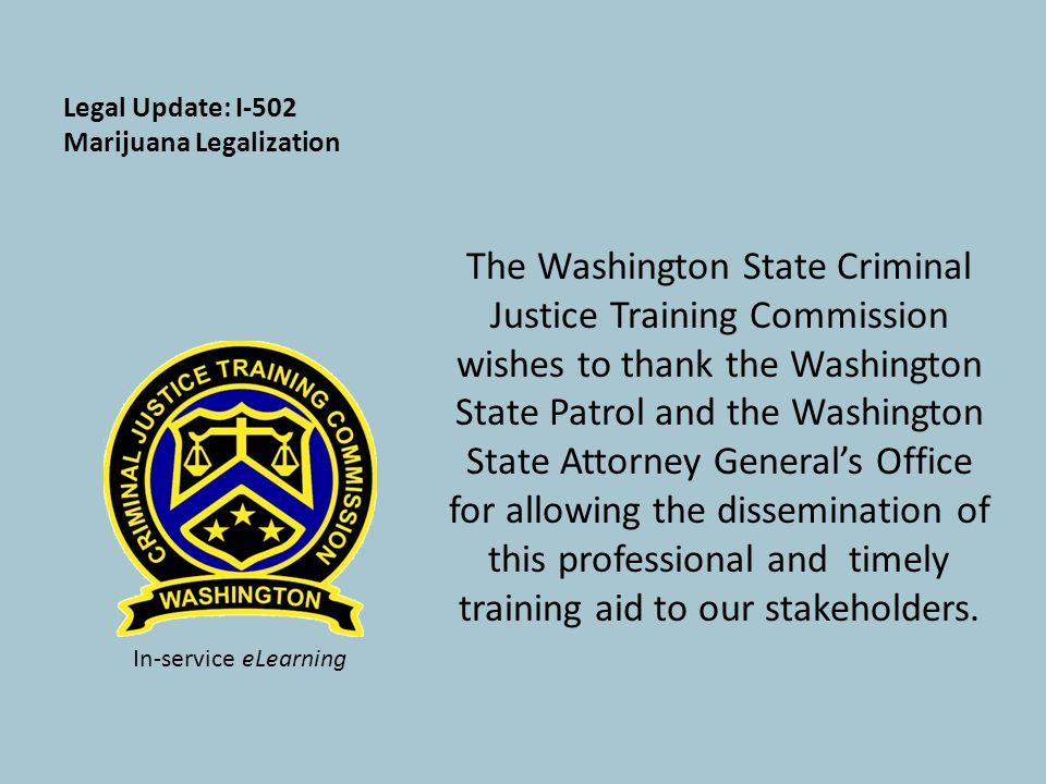 Legal Update: I-502 Marijuana Legalization The Washington State Criminal Justice Training Commission wishes to thank the Washington State Patrol and the Washington State Attorney General's Office for allowing the dissemination of this professional and timely training aid to our stakeholders.