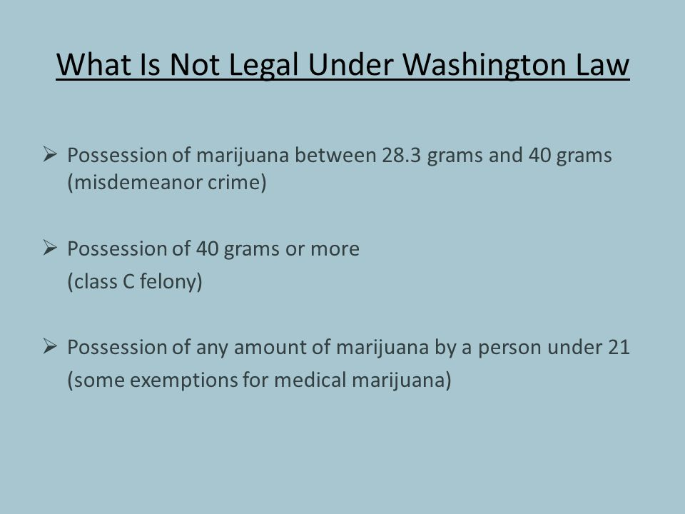 What Is Not Legal Under Washington Law  Possession of marijuana between 28.3 grams and 40 grams (misdemeanor crime)  Possession of 40 grams or more (class C felony)  Possession of any amount of marijuana by a person under 21 (some exemptions for medical marijuana)