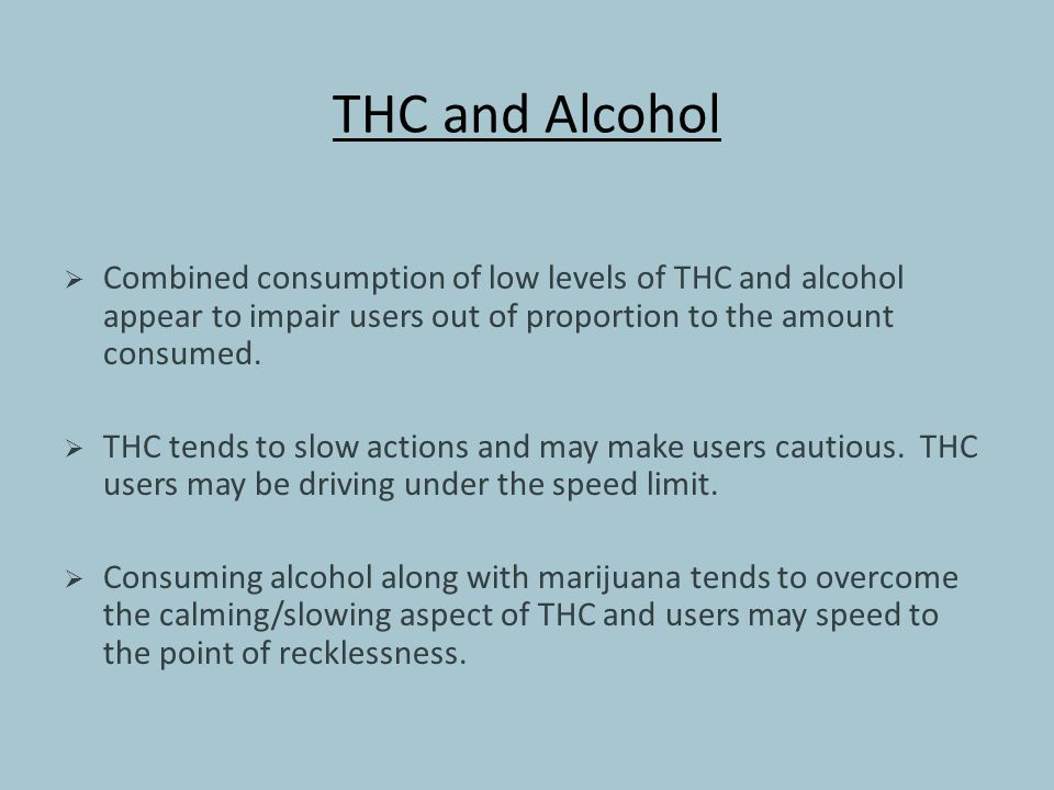 THC and Alcohol  Combined consumption of low levels of THC and alcohol appear to impair users out of proportion to the amount consumed.