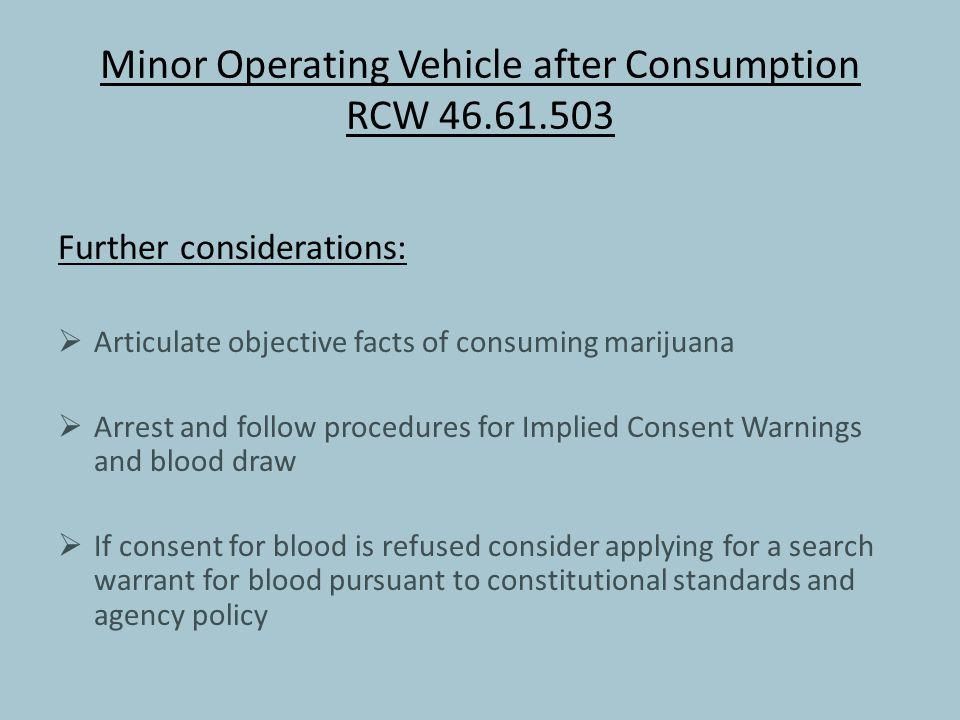 Minor Operating Vehicle after Consumption RCW 46.61.503 Further considerations:  Articulate objective facts of consuming marijuana  Arrest and follow procedures for Implied Consent Warnings and blood draw  If consent for blood is refused consider applying for a search warrant for blood pursuant to constitutional standards and agency policy