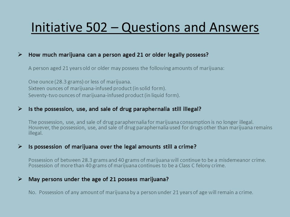 Initiative 502 – Questions and Answers  How much marijuana can a person aged 21 or older legally possess.